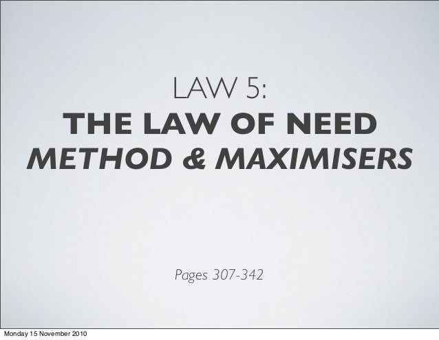 LAW 5: THE LAW OF NEED METHOD & MAXIMISERS Pages 307-342 Monday 15 November 2010