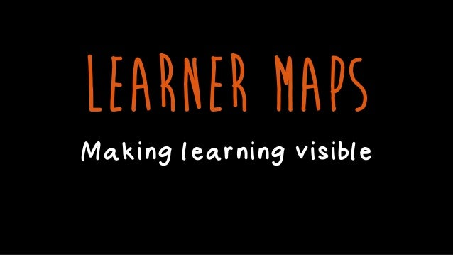 LEARNER MAPS Making learning visible