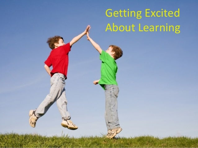 Getting Excited About Learning