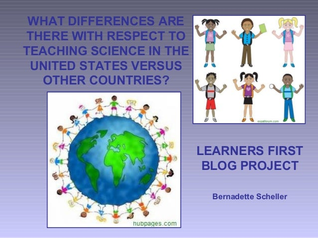 WHAT DIFFERENCES ARE THERE WITH RESPECT TO TEACHING SCIENCE IN THE UNITED STATES VERSUS OTHER COUNTRIES? LEARNERS FIRST BL...