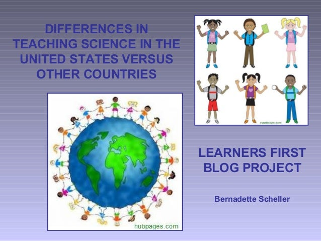 DIFFERENCES IN TEACHING SCIENCE IN THE UNITED STATES VERSUS OTHER COUNTRIES LEARNERS FIRST BLOG PROJECT Bernadette Scheller