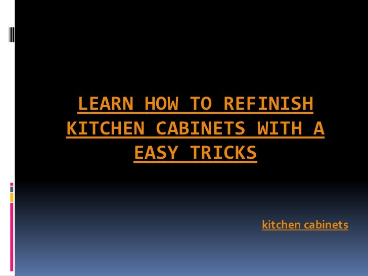LEARN HOW TO REFINISHKITCHEN CABINETS WITH A      EASY TRICKS                 kitchen cabinets