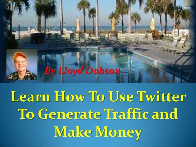 By Lloyd Dobson  Learn How To Use Twitter To Generate Traffic and Make Money