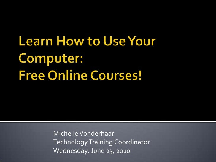 Learn How to Use Your Computer:Free Online Courses!<br />Michelle Vonderhaar<br />Technology Training Coordinator<br />Wed...