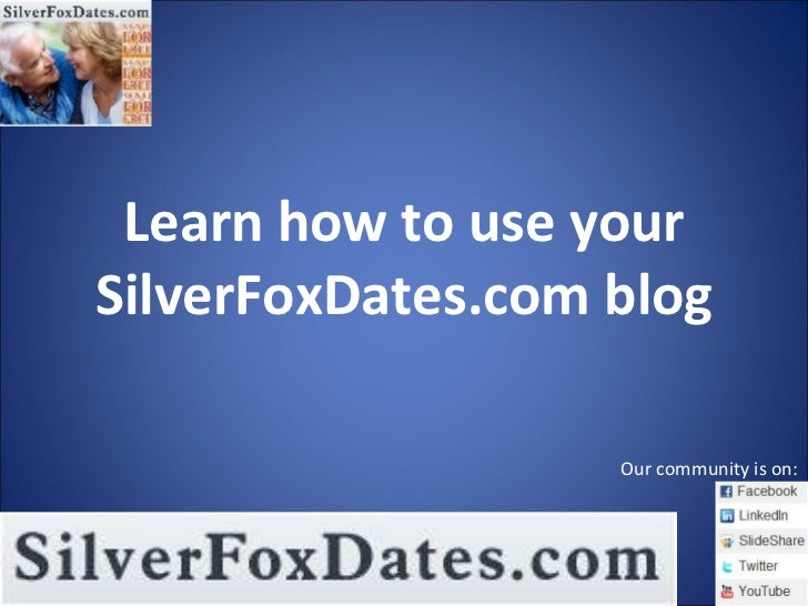 Learn how to use your SilverFoxDates.com blog Our community is on: