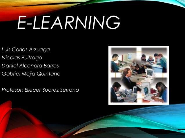 E-LEARNING Luis Carlos Arzuaga Nicolas Buitrago Daniel Alcendra Barros Gabriel Mejia Quintana Profesor: Eliecer Suarez Ser...