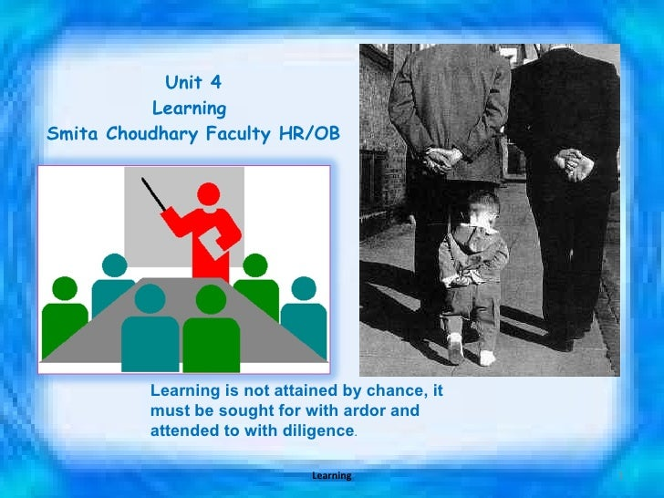 Unit 4 Learning  Smita Choudhary Faculty HR/OB Learning is not attained by chance, it must be sought for with ardor and at...