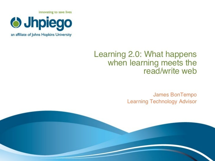 Learning 2.0: What happens when learning meets the read/write web James BonTempo Learning Technology Advisor