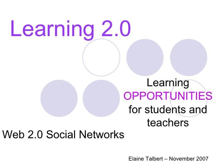 Learning 2.0 Learning  OPPORTUNITIES  for students and teachers Elaine Talbert – November 2007 Web 2.0 Social Networks