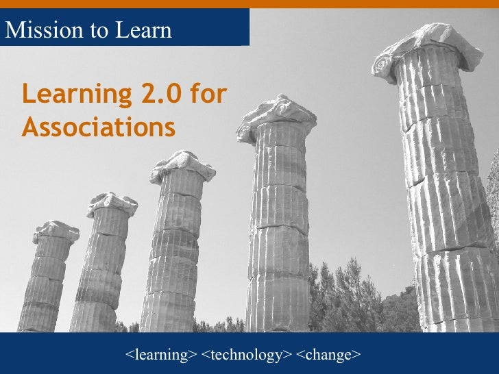 Learning 2.0 for Associations <learning> <technology> <change> Mission to Learn