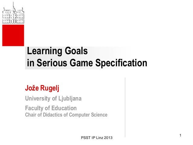 Learning Goals in Serious Game Specification Jože Rugelj University of Ljubljana Faculty of Education Chair of Didactics o...
