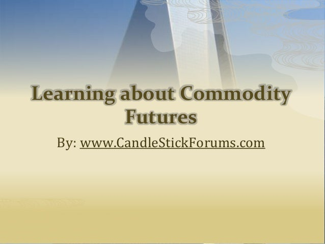 Learning about Commodity Futures By: www.CandleStickForums.com