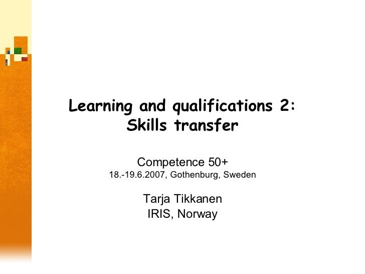 Learning and qualifications 2: Skills transfer Competence 50+ 18.-19.6.2007, Gothenburg, Sweden Tarja Tikkanen IRIS, Norway