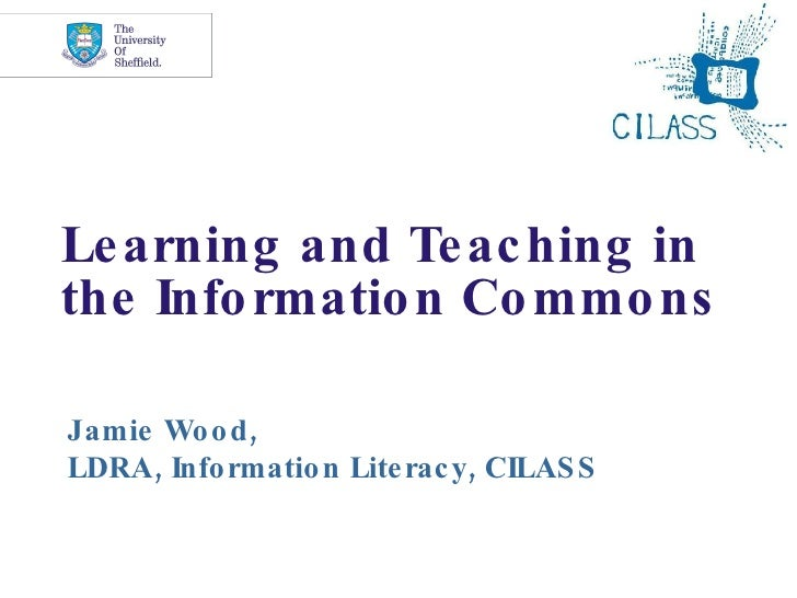 Learning and Teaching in the Information Commons Jamie Wood, LDRA, Information Literacy, CILASS