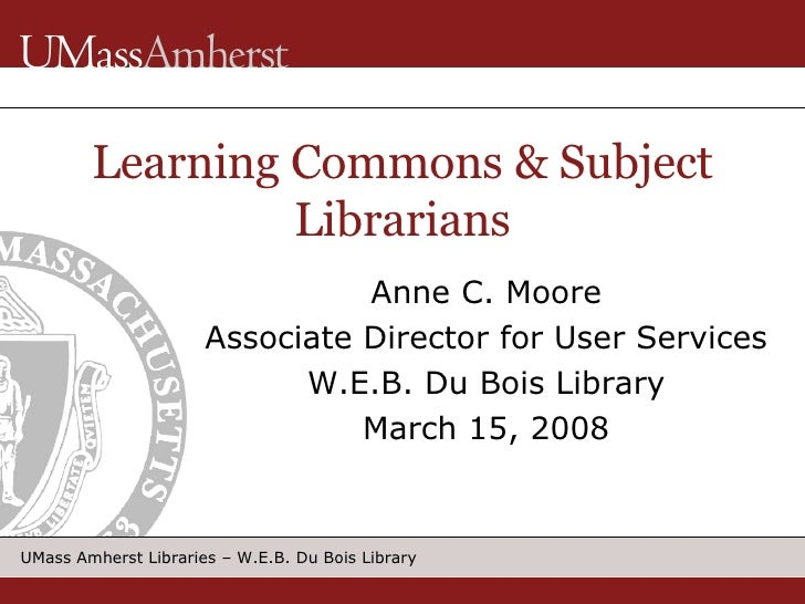 Learning Commons & Subject Librarians Anne C. Moore Associate Director for User Services W.E.B. Du Bois Library March 15, ...