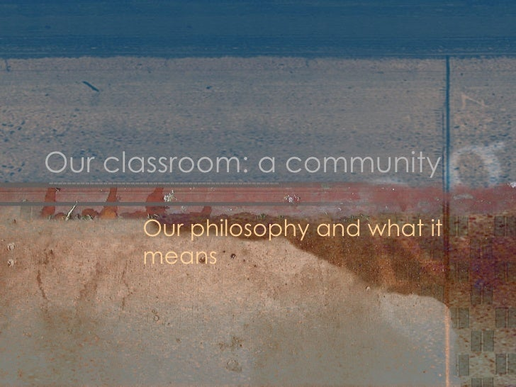 Our classroom: a community Our philosophy and what it means