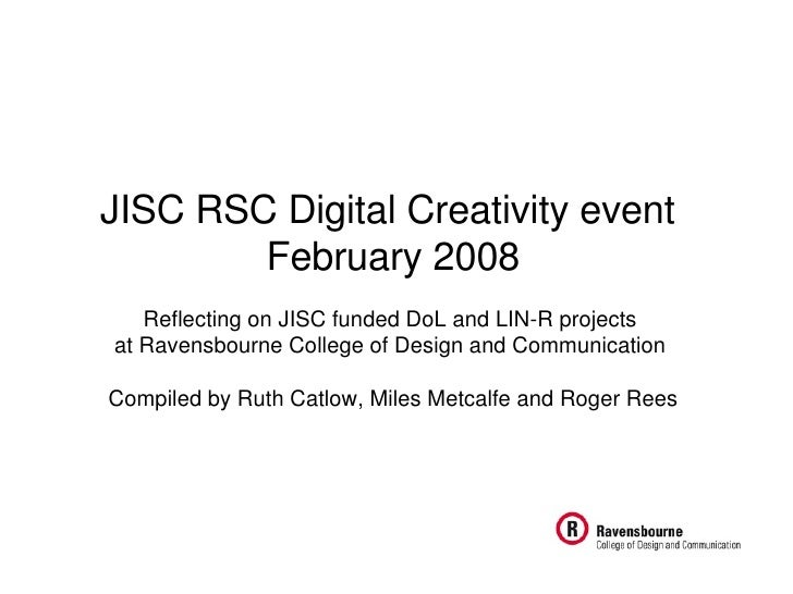 JISC RSC Digital Creativity event  February 2008 Reflecting on JISC funded DoL and LIN-R projects  at Ravensbourne College...