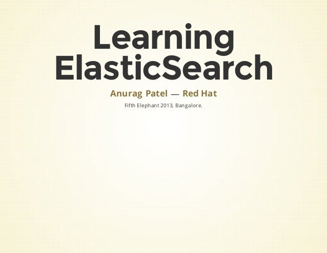Learning ElasticSearch — Fifth Elephant 2013, Bangalore. Anurag Patel Red Hat