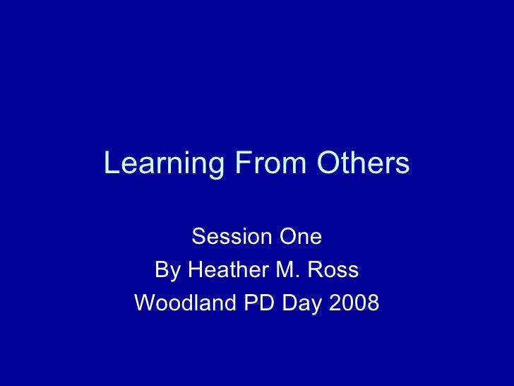 Learning From Others Session One By Heather M. Ross Woodland PD Day 2008