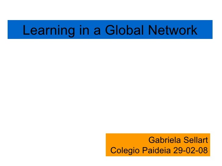 Learning in a Global Network Gabriela Sellart Colegio Paideia 29-02-08