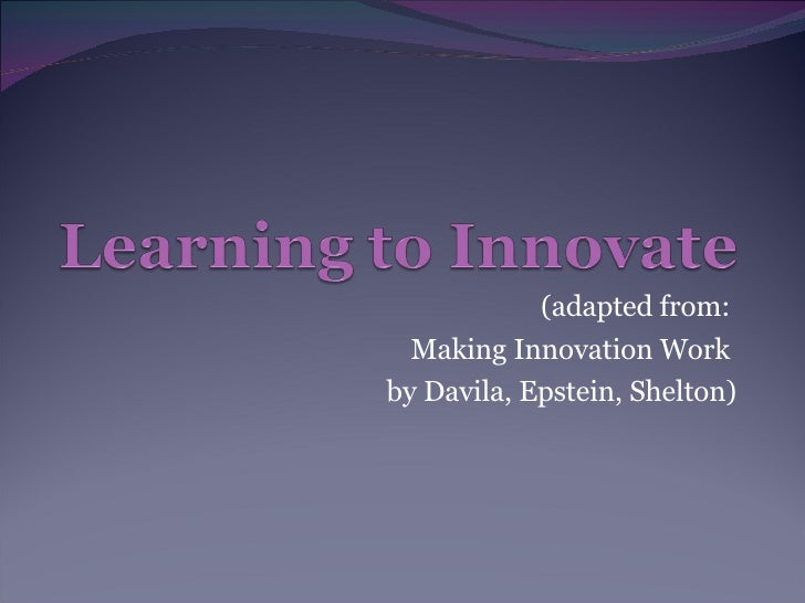 (adapted from:  Making Innovation Work  by Davila, Epstein, Shelton)