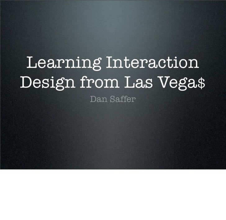 Learning Interaction Design from Las Vega$        Dan Saffer