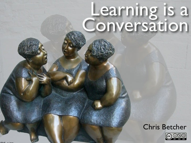 Learning is a Conversation             Chris Betcher