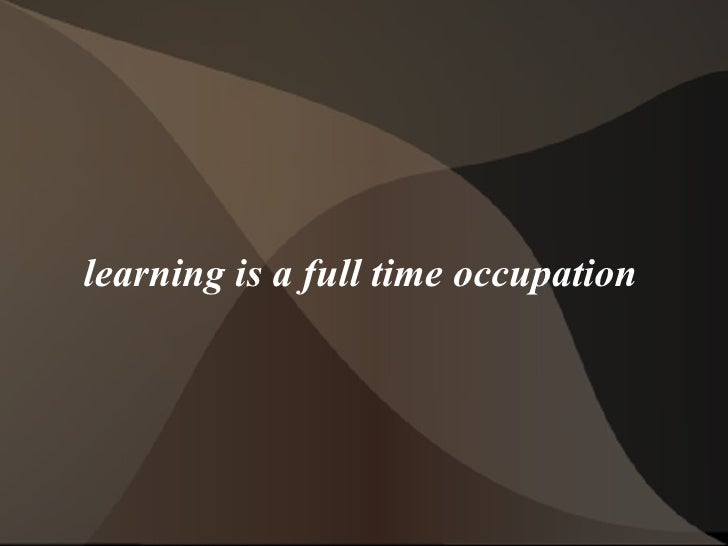 learning is a full time occupation
