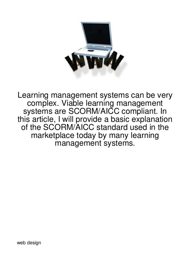 Learning management systems can be very   complex. Viable learning management  systems are SCORM/AICC compliant. Inthis ar...