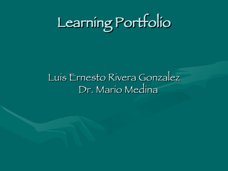 Learning Portfolio <ul><li>Luis Ernesto Rivera Gonzalez Dr. Mario Medina </li></ul>