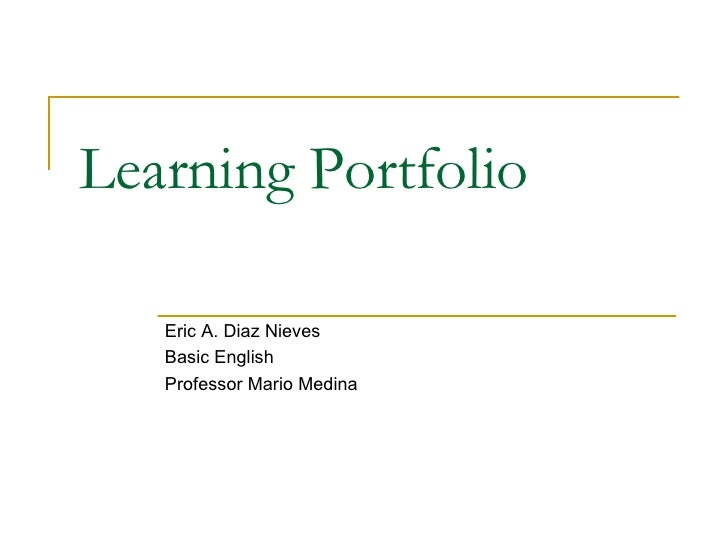 Learning Portfolio   Eric A. Diaz Nieves Basic English Professor Mario Medina