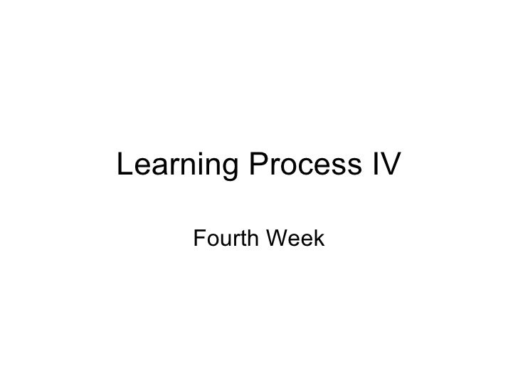 Learning Process IV Fourth Week
