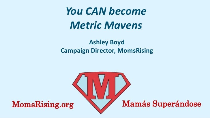 You CAN become             Metric Mavens                   Ashley Boyd           Campaign Director, MomsRisingMomsRising.o...