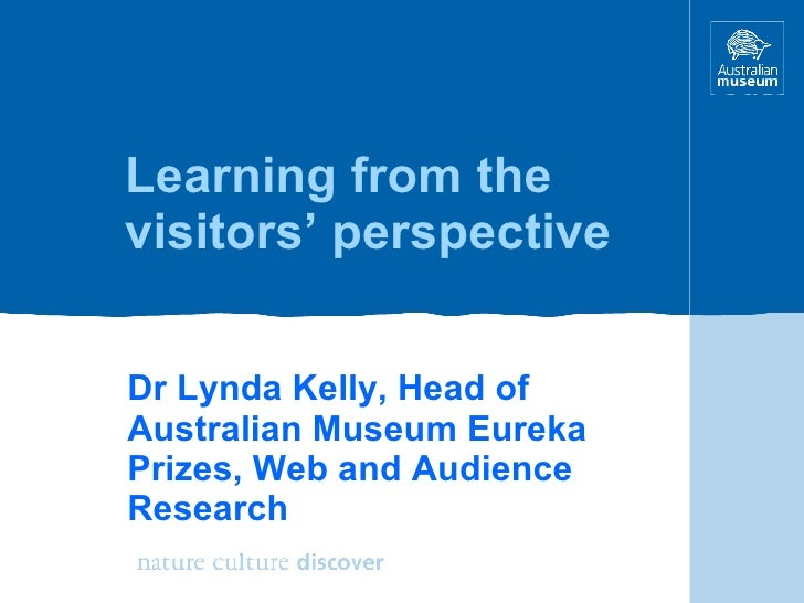 Learning from the visitors' perspective Dr Lynda Kelly, Head of Australian Museum Eureka Prizes, Web and Audience Research