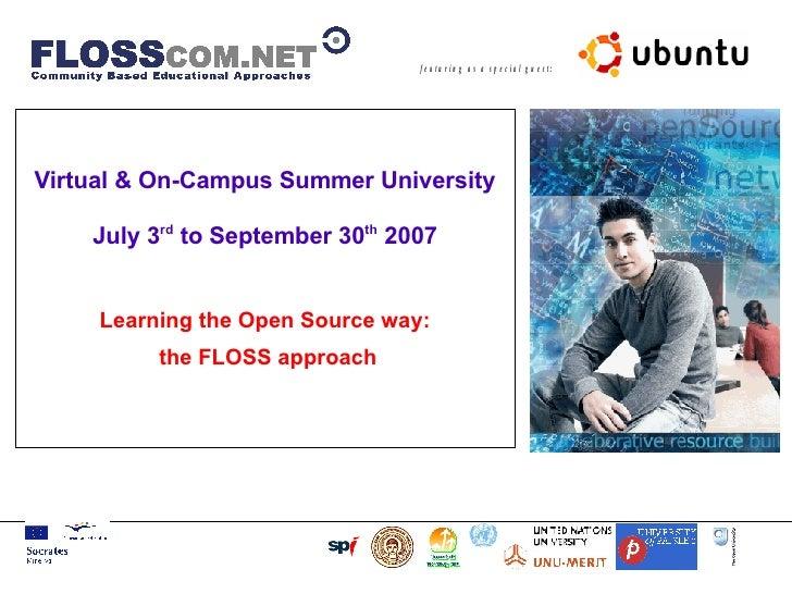 <ul><ul><li>Virtual & On-Campus Summer University July 3 rd  to September 30 th  2007 </li></ul></ul>Learning the Open Sou...