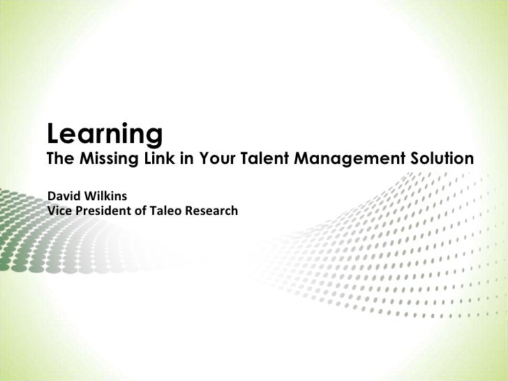 LearningThe Missing Link in Your Talent Management Solution<br />David Wilkins<br />Vice President of Taleo Research <br />