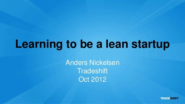 Learning to be a lean startup         Anders Nickelsen            Tradeshift            Oct 2012