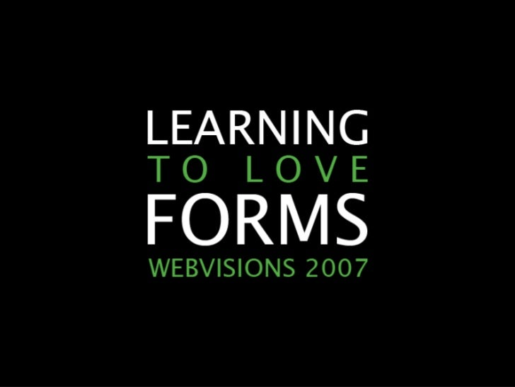 LEARNING TO LOVE FORMS                WEBVISIONS 2007          2007 A A RO N G U S TA F S O N        E A S Y ! D E S I G N...