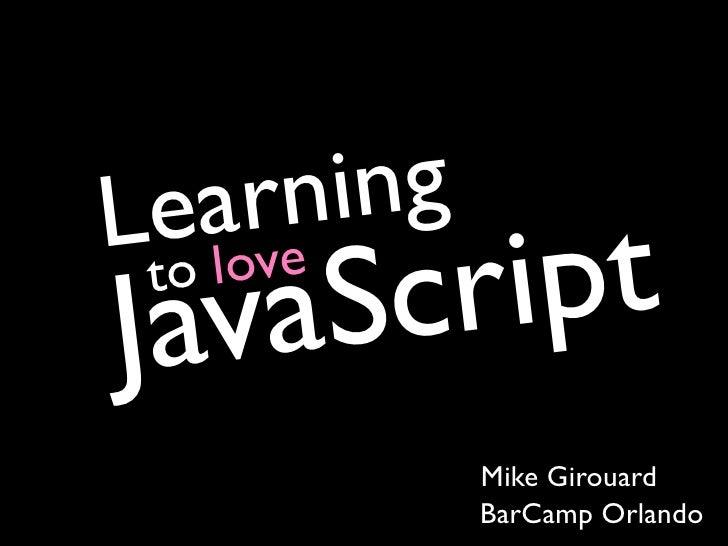 L ea rni ng Java  to      Sc     love         ri pt               Mike Girouard               BarCamp Orlando