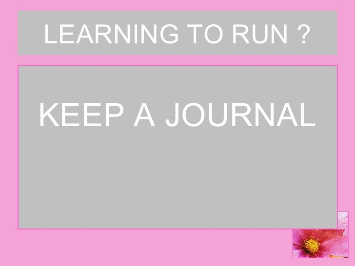 LEARNING TO RUN ? <ul><li>KEEP A JOURNAL </li></ul>