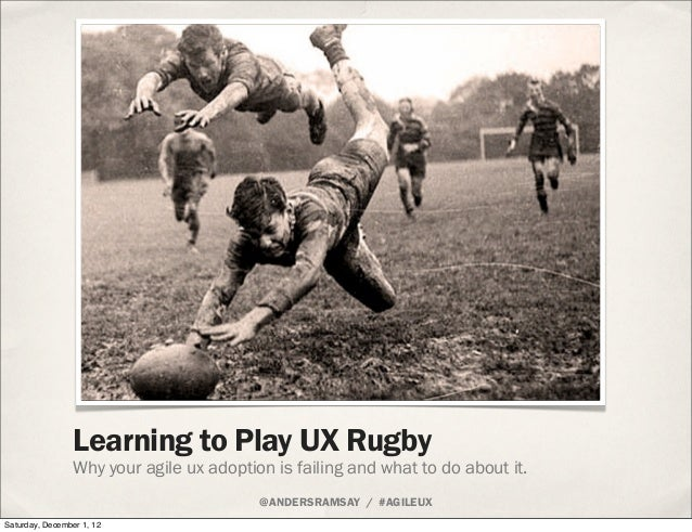 Learning to Play UX Rugby - Why your Agile UX adoption is failing and what to do about it.
