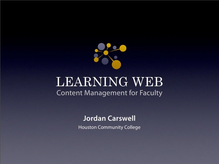LEARNING WEB Content Management for Faculty          Jordan Carswell       Houston Community College