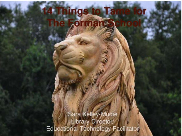 14 Things to Tame for The Forman School       Sara Kelley-Mudie        Library Director/Educational Technology Facilitator