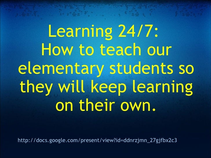 Learning 24/7: How to teach our elementary students so they will keep learning on their own.