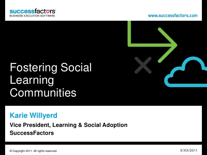 Fostering Social Learning Communities<br />Karie Willyerd<br />Vice President, Learning & Social AdoptionSuccessFactors<br...
