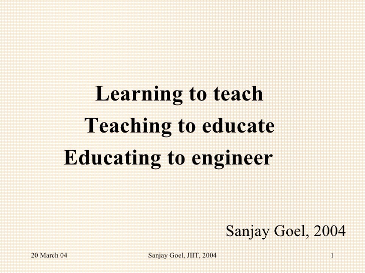 Learning to teach Teaching to educate Educating to engineer  Sanjay Goel, 2004 20 March 04 Sanjay Goel, JIIT, 2004