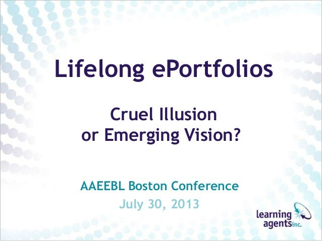 Lifelong ePortfolios Cruel Illusion or Emerging Vision? AAEEBL Boston Conference July 30, 2013