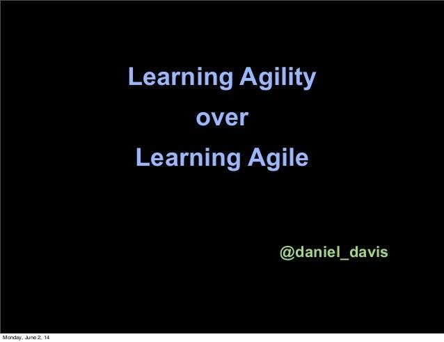 Learning Agility over Learning Agile @daniel_davis Monday, June 2, 14
