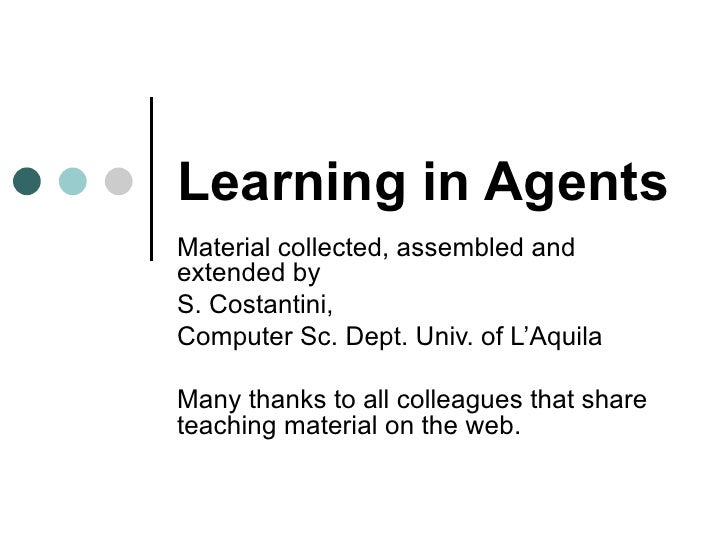 Learning in Agents Material collected, assembled and extended by  S. Costantini,  Computer Sc. Dept. Univ. of L'Aquila Man...