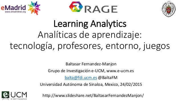 Learning Analytics Analíticas de aprendizaje: tecnología, profesores, entorno, juegos Baltasar Fernandez-Manjon Grupo de I...